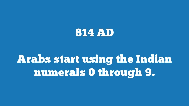 Arabs start using the Indian numerals 0 through 9.