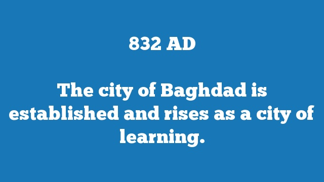 The city of Baghdad is established and rises as a city of learning.
