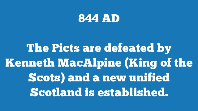 The Picts are defeated by Kenneth MacAlpine (King of the Scots) and a new unified Scotland is established.