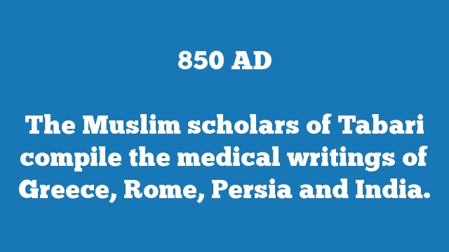 The Muslim scholars of Tabari compile the medical writings of Greece, Rome, Persia and India.