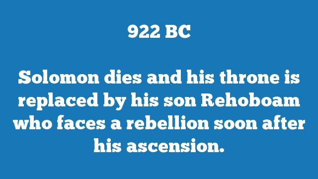 Solomon dies and his throne is replaced by his son Rehoboam who faces a rebellion soon after his ascension.
