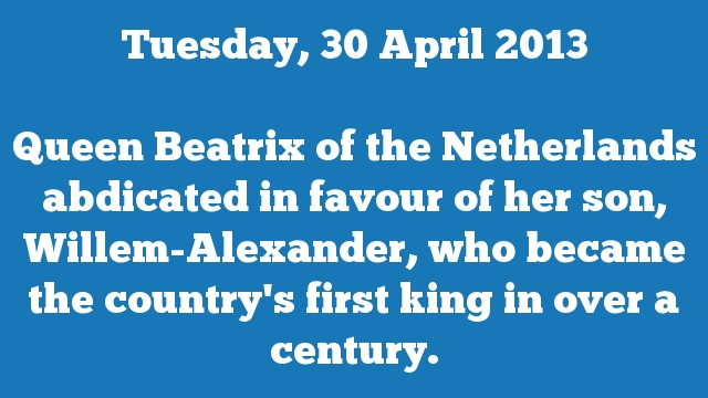 Queen Beatrix of the Netherlands abdicated in favour of her son, Willem-Alexander, who became the country's first king in over a century.