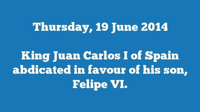 King Juan Carlos I of Spain abdicated in favour of his son, Felipe VI.