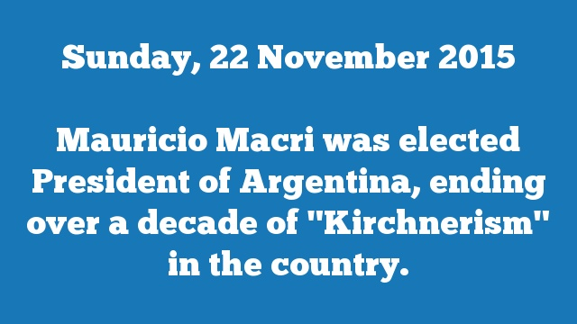 "Mauricio Macri was elected President of Argentina, ending over a decade of ""Kirchnerism"" in the country."