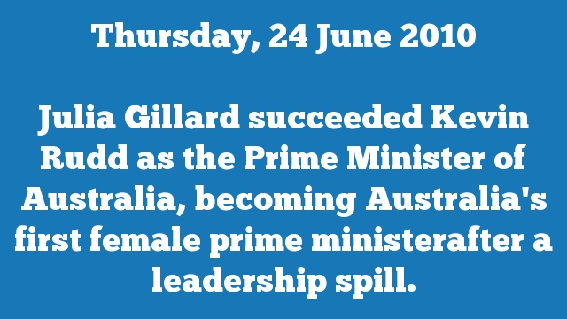 Julia Gillard succeeded Kevin Rudd as the Prime Minister of Australia, becoming Australia's first female prime ministerafter a leadership spill.