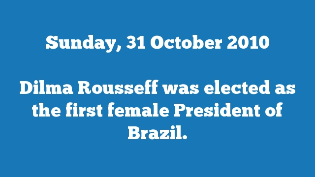 Dilma Rousseff was elected as the first female President of Brazil.