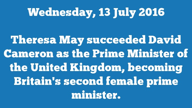 Theresa May succeeded David Cameron as the Prime Minister of the United Kingdom, becoming Britain's second female prime minister.