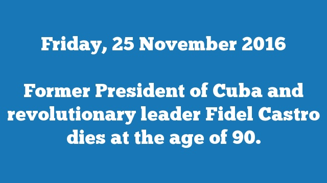 Former President of Cuba and revolutionary leader Fidel Castro dies at the age of 90.