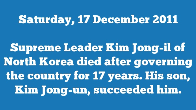 Supreme Leader Kim Jong-il of North Korea died after governing the country for 17 years. His son, Kim Jong-un, succeeded him.