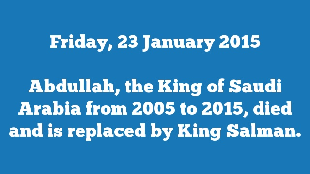Abdullah, the King of Saudi Arabia from 2005 to 2015, died and is replaced by King Salman.
