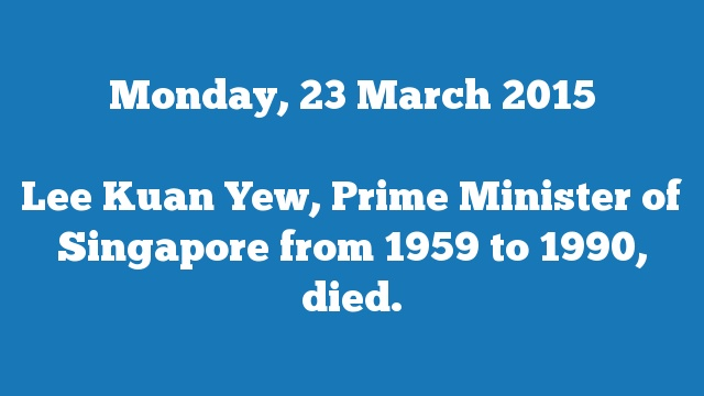 Lee Kuan Yew, Prime Minister of Singapore from 1959 to 1990, died.