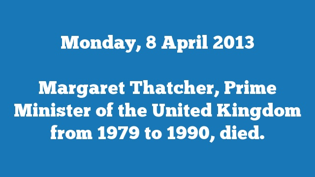 Margaret Thatcher, Prime Minister of the United Kingdom from 1979 to 1990, died.