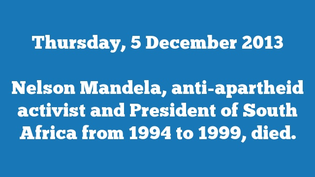 Nelson Mandela, anti-apartheid activist and President of South Africa from 1994 to 1999, died.