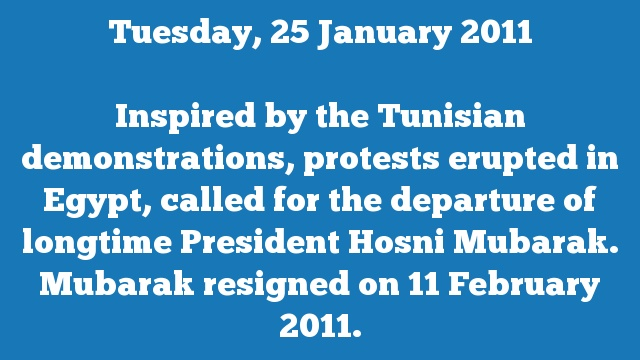 Inspired by the Tunisian demonstrations, protests erupted in Egypt, called for the departure of longtime President Hosni Mubarak. Mubarak resigned on 11 February 2011.