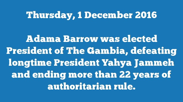 Adama Barrow was elected President of The Gambia, defeating longtime President Yahya Jammeh and ending more than 22 years of authoritarian rule.