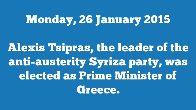 Alexis Tsipras, the leader of the anti-austerity Syriza party, was elected as Prime Minister of Greece.