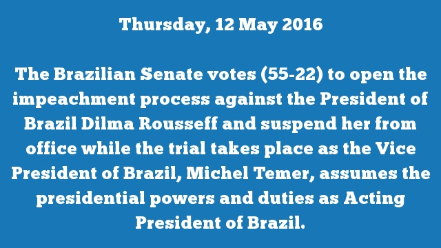 The Brazilian Senate votes (55-22) to open the impeachment process against the President of Brazil Dilma Rousseff and suspend her from office while the trial takes place as the Vice President of Brazil, Michel Temer, assumes the presidential powers and duties as Acting President of Brazil.