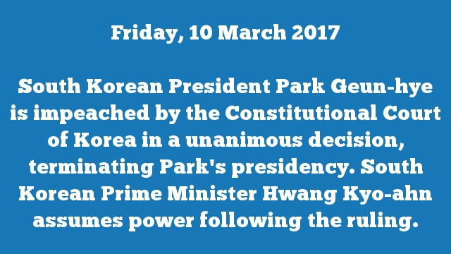 South Korean President Park Geun-hye is impeached by the Constitutional Court of Korea in a unanimous decision, terminating Park's presidency. South Korean Prime Minister Hwang Kyo-ahn assumes power following the ruling.