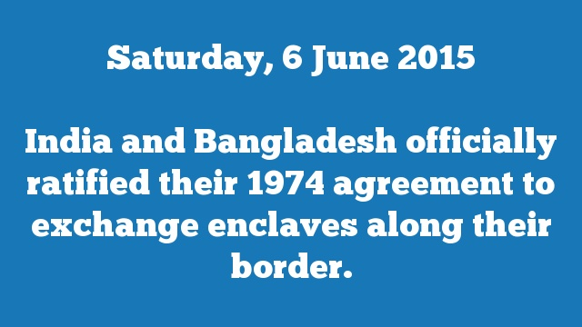 India and Bangladesh officially ratified their 1974 agreement to exchange enclaves along their border.