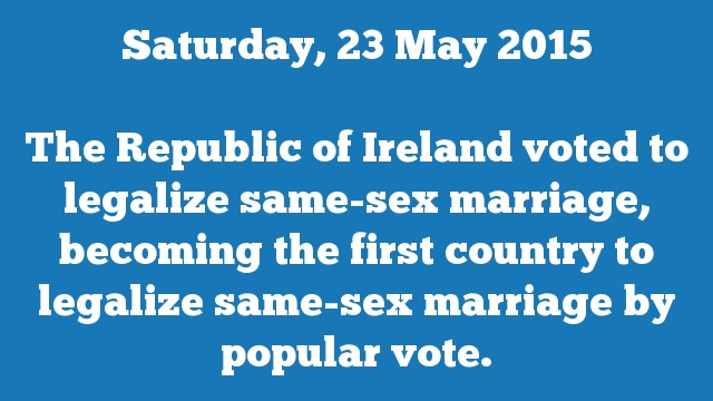 The Republic of Ireland voted to legalize same-sex marriage, becoming the first country to legalize same-sex marriage by popular vote.