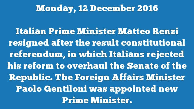 Italian Prime Minister Matteo Renzi resigned after the result constitutional referendum, in which Italians rejected his reform to overhaul the Senate of the Republic. The Foreign Affairs Minister Paolo Gentiloni was appointed new Prime Minister.