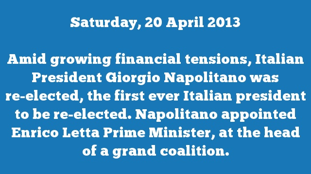 Amid growing financial tensions, Italian President Giorgio Napolitano was re-elected, the first ever Italian president to be re-elected. Napolitano appointed Enrico Letta Prime Minister, at the head of a grand coalition.