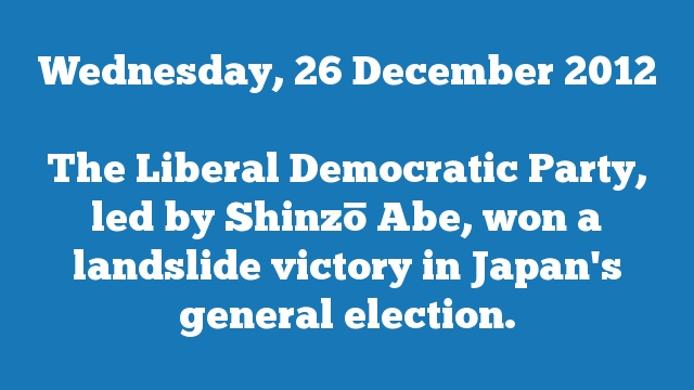 The Liberal Democratic Party, led by Shinzō Abe, won a landslide victory in Japan's general election.