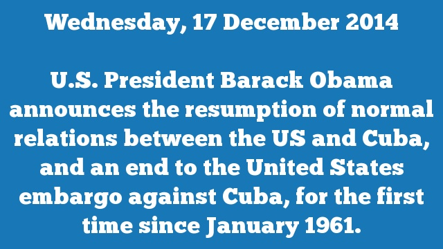 U.S. President Barack Obama announces the resumption of normal relations between the US and Cuba, and an end to the United States embargo against Cuba, for the first time since January 1961.