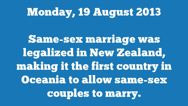 Same-sex marriage was legalized in New Zealand, making it the first country in Oceania to allow same-sex couples to marry.