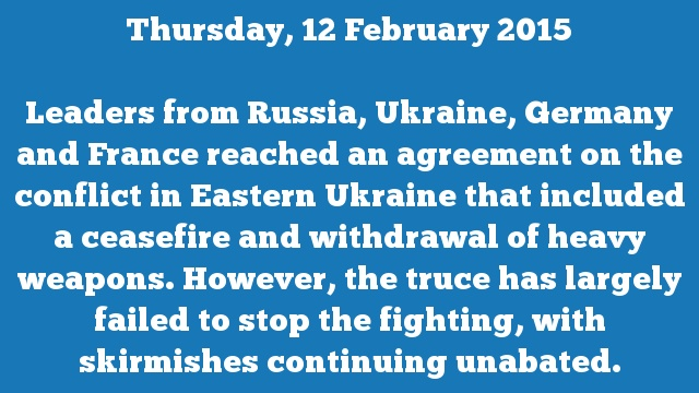 Leaders from Russia, Ukraine, Germany and France reached an agreement on the conflict in Eastern Ukraine that included a ceasefire and withdrawal of heavy weapons. However, the truce has largely failed to stop the fighting, with skirmishes continuing unabated.