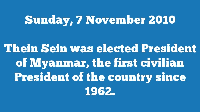 Thein Sein was elected President of Myanmar, the first civilian President of the country since 1962.