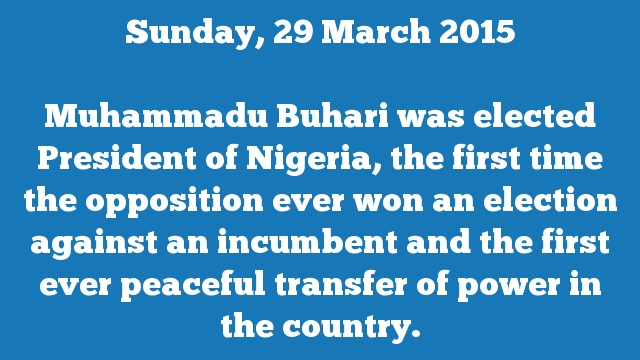 Muhammadu Buhari was elected President of Nigeria, the first time the opposition ever won an election against an incumbent and the first ever peaceful transfer of power in the country.