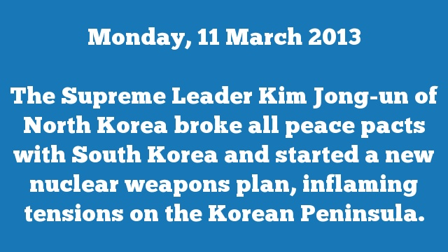 The Supreme Leader Kim Jong-un of North Korea broke all peace pacts with South Korea and started a new nuclear weapons plan, inflaming tensions on the Korean Peninsula.