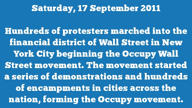 Hundreds of protesters marched into the financial district of Wall Street in New York City beginning the Occupy Wall Street movement. The movement started a series of demonstrations and hundreds of encampments in cities across the nation, forming the Occupy movement.