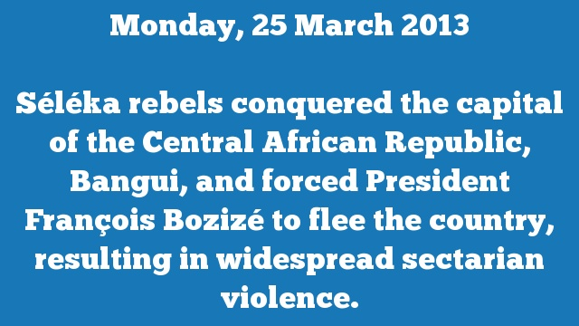 Séléka rebels conquered the capital of the Central African Republic, Bangui, and forced President François Bozizé to flee the country, resulting in widespread sectarian violence.