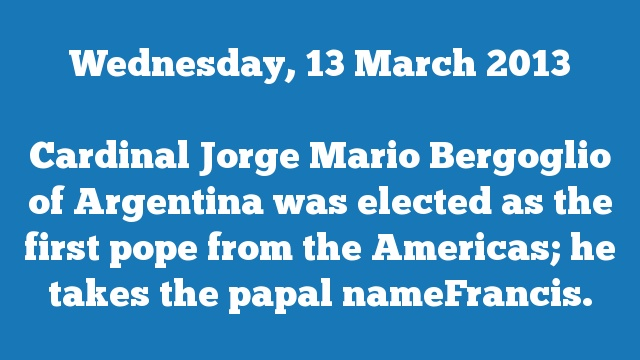 Cardinal Jorge Mario Bergoglio of Argentina was elected as the first pope from the Americas; he takes the papal nameFrancis.