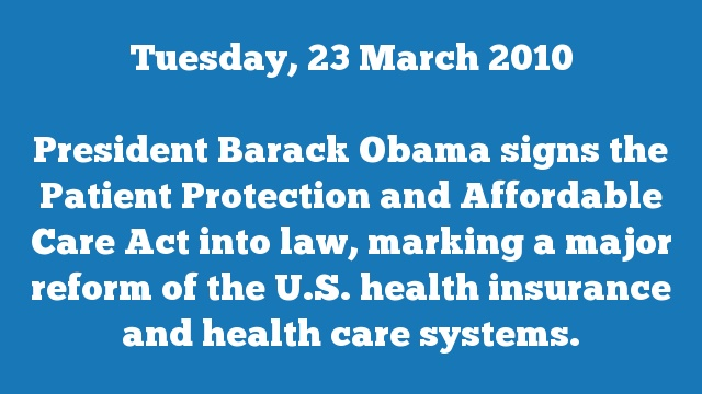 President Barack Obama signs the Patient Protection and Affordable Care Act into law, marking a major reform of the U.S. health insurance and health care systems.