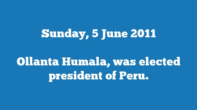 Ollanta Humala, was elected president of Peru.