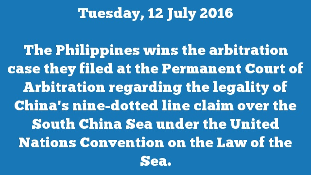 The Philippines wins the arbitration case they filed at the Permanent Court of Arbitration regarding the legality of China's nine-dotted line claim over the South China Sea under the United Nations Convention on the Law of the Sea.