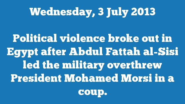 Political violence broke out in Egypt after Abdul Fattah al-Sisi led the military overthrew President Mohamed Morsi in a coup.