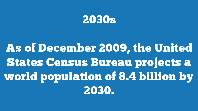 As of December 2009, the United States Census Bureau projects a world population of 8.4 billion by 2030.