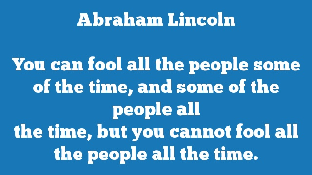 You can fool all the people some of the time, and some of the people all  the time, but you cannot fool all the people all the time.