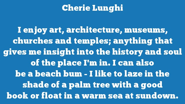 I enjoy art, architecture, museums, churches and temples; anything that  gives me insight into the history and soul of the place I'm in. I can also  be a beach bum - I like to laze in the shade of a palm tree with a good  book or float in a warm sea at sundown.
