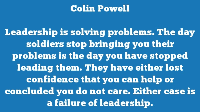 Leadership is solving problems. The day soldiers stop bringing you their  problems is the day you have stopped leading them. They have either lost  confidence that you can help or concluded you do not care. Either case is a  failure of leadership.