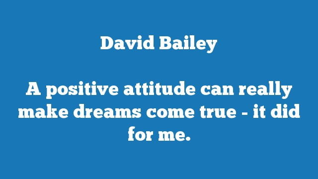A positive attitude can really make dreams come true - it did for me.