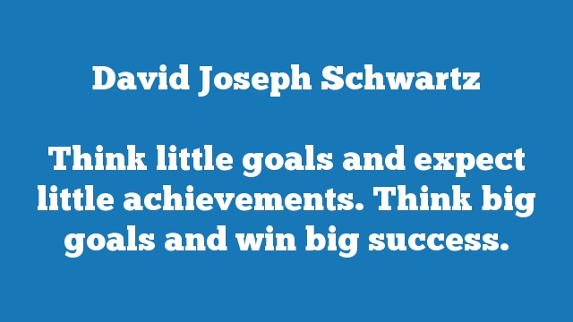 Think little goals and expect little achievements. Think big goals and win  big success.