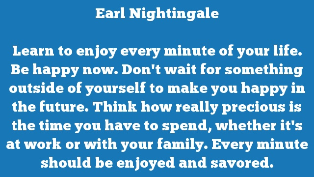 Learn to enjoy every minute of your life. Be happy now. Don't wait for something outside of yourself to make you happy in the future. Think how really precious is the time you have to spend, whether it's at work or with your family. Every minute should be enjoyed and savored.