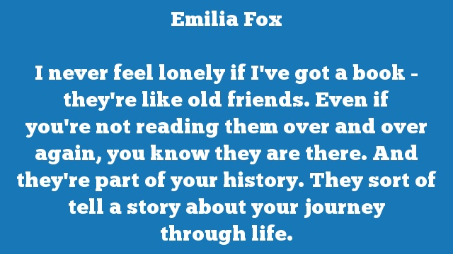 I never feel lonely if I've got a book - they're like old friends. Even if  you're not reading them over and over again, you know they are there. And  they're part of your history. They sort of tell a story about your journey  through life.