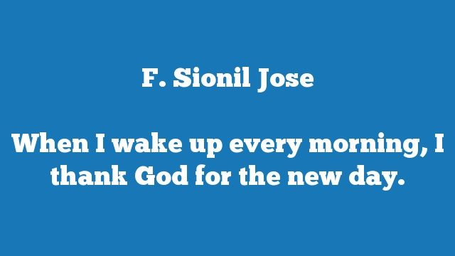 When I wake up every morning, I thank God for the new day.