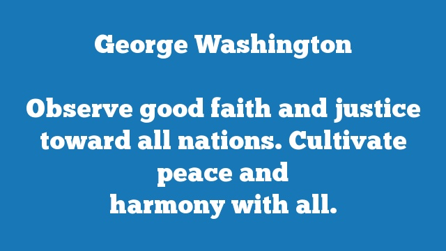 Observe good faith and justice toward all nations. Cultivate peace and  harmony with all.